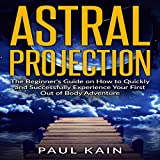 Astral Projection: The Beginner's Guide on How to Quickly and Successfully Experience Your First out of Body Adventure