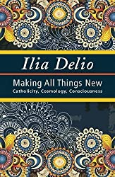 Making All Things New: Catholicity, Cosmology, Consciousness (Catholicity in an Evolving Universe)