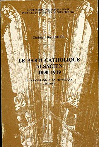 Le parti catholique alsacien, 1890-1939: Du Reichsland à la république jacobine