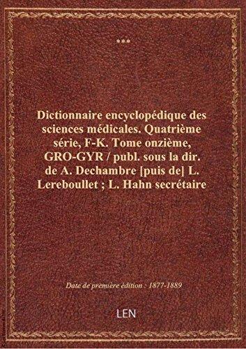 Dictionnaire encyclopédique des sciences médicales. Quatrième série, F-K. Tome onzième, GRO-GYR / par XXX