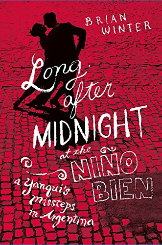 Brian Winter - Long After Midnight at the Nino Bien: A Yanqui's Missteps in Argentina