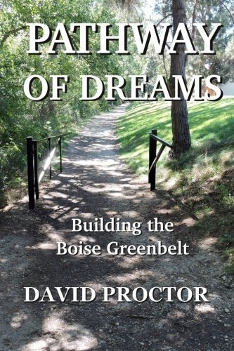 Pathway of Dreams: Building the Boise Greenbelt by David Proctor (2016-05-01)