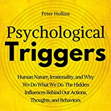 Psychological Triggers: The Hidden Influences Behind Our Actions, Thoughts, and Behaviors. Human Nature, Why We Do What We Do, and How to Control It