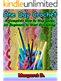 One Day Crochet: A Complete Step by Step Guide for Beginners to Start Crocheting (English Edition)