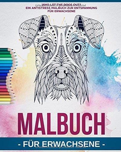 Malbuch für Erwachsene: Who let the dogs out? - Ein Antistress Malbuch zur Entspannung für Erwachsene Hunde-Liebhaber