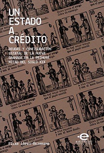 Un estado a crédito: Deudas y configuración estatal de la nueva granada en la primera mitad del siglo XIX por Pilar López-Bejarano