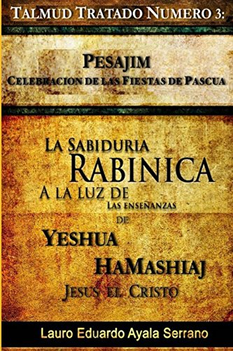 Talmud Tratado Número 3: Pesajim. Celebración de las Fiestas de Pascua: La Sabiduría Rabínica a la Luz de las Enseñanzas de Yeshúa HaMashiaj, Jesús el Cristo: Volume 3 por Lauro Eduardo Ayala Serrano