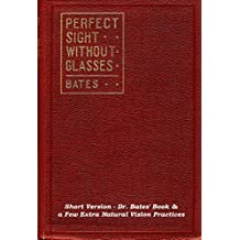 Perfect Sight Without Glasses - The Cure Of Imperfect Sight By Treatment Without Glasses - Dr. Bates Original, First Book- Natural Vision Improvement: Short Text-Book Edition (English Edition)