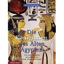 Die Königinnen des Alten Ägypten: Von den frühen Dynastien bis zum Tod Kleopatras