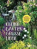 Kleine Gärten, große Liebe: Kreative Gartenideen und einfache Lösungen für wenig Platz.