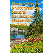 Simple Tips for Photographing Natural Landscapes (Extended edition): Practical recommendations on the art of photography (English Edition)
