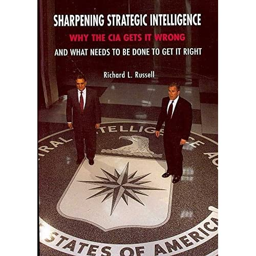 [(Sharpening Strategic Intelligence : Why the CIA Gets it Wrong and What Needs to be Done to Get it Right)] [By (author) Richard L. Russell] published on (May, 2007)