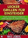 Lecker grillen für Einsteiger - Fleisch, Fisch & Gemüse einfach und schnell zubereiten inkl. Salate & Grillsaucen