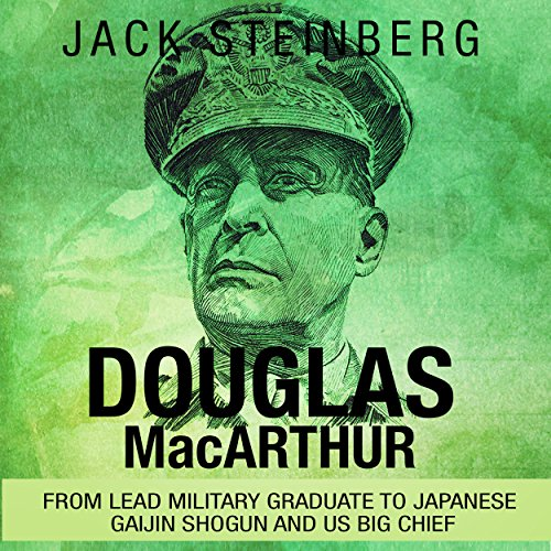 Douglas MacArthur: From Lead Military Graduate to Japanese Gaijin Shogun and US Big Chief