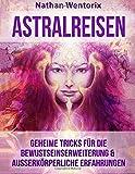 Astralreisen: Geheime Tricks für die Bewustseinserweiterung & außerkörperliche Erfahrungen - Nathan Wentorix