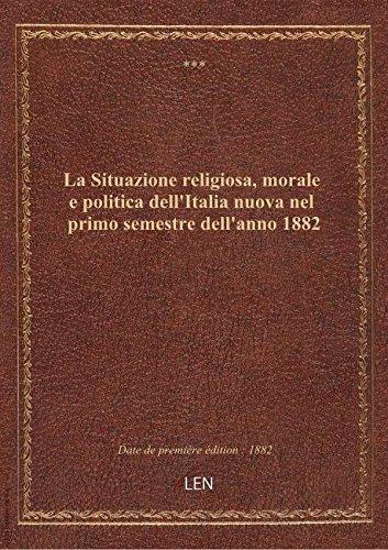La Situazione religiosa, morale e politica dell'Italia nuova nel primo semestre dell'anno 1882
