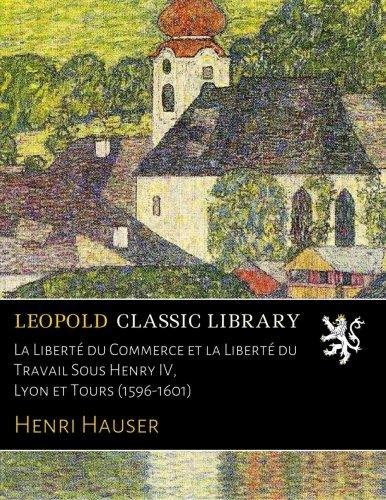 La Liberté du Commerce et la Liberté du Travail Sous Henry IV, Lyon et Tours (1596-1601)