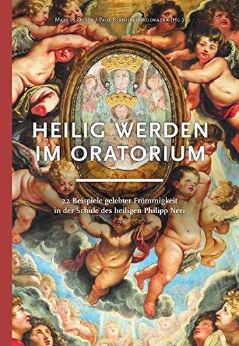 Heilig werden im Oratorium: 22 Beispiele gelebter Frömmigkeit in der Schule des heiligen Philipp Neri