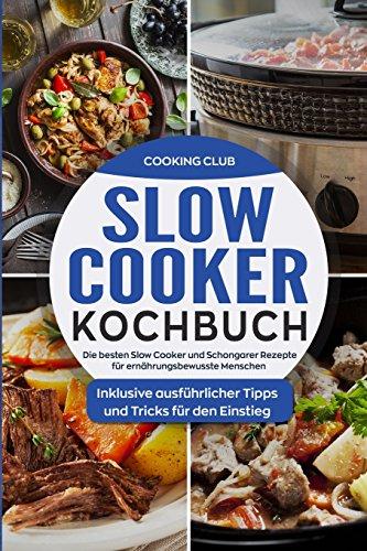 Slow Cooker Kochbuch: Die besten Slow Cooker und Schongarer Rezepte für ernährungsbewusste Menschen. Inklusive ausführlicher Tipps und Tricks für den Einstieg.