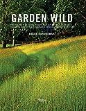 Garden Wild: Wildflower Meadows, Prairie-Style Plantings, Rockeries, Ferneries, and other  Sustainable Designs...