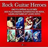 Rock Guitar Heroes : Encyclopédie illustrée des plus grands guitaristes de rock, leurs guitares et leurs riffs