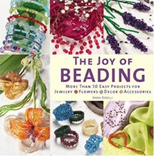 The Joy of Beading: More Than 50 Easy Projects for Jewelry, Flowers, Decor, Accessories por Anna Borelli