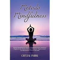 METODO MINDFULNESS: Come Risvegliare la Tua Consapevolezza per Gestire al Meglio Ansia, Stress, Dolore e Tristezza…