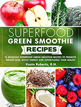 Superfood Green Smoothie Recipes: 26 Delicious Superfood Green Smoothie Recipes to Promote Weight Loss, Boost Energy and Supercharge Your Health (Smoothie Recipe Series) by [Roberts RN, Kasia]