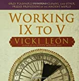 Working IX to V: Orgy Planners, Funeral Clowns, and Other Prized Professions of the Ancient World by Vicki Le??n (2007-06-05)