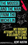 The Mousse and the Man from the Michelin: My doomed attempt to become a celebrity chef in the 80s by Kent Austin (2015-05-16)