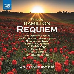 Timothy Hamilton: Requiem [Ilona Domnich; Jennifer Johnston; Nicky Spence; David Stout; Ian Tindale; Cantoribus; Rosenau Sinfonia; Timothy Hamilton] [Naxos: 8573849] by Naxos