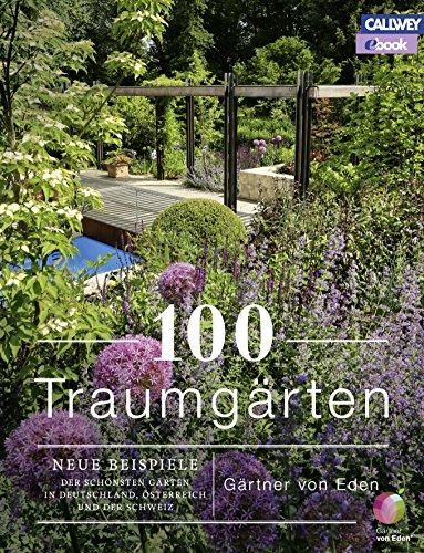 100 Traumgärten: Neue Beispiele der schönsten Gärten in Deutschland, Österrreich und der Schweiz -