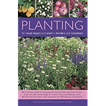 Planting for Visual Impact and Scent in Borders and Containers: A Complete Guide to Choosing and Using Annuals, Perennials, Shrubs, Bulbs and ... Sequences and 580 Fabulous Photographs