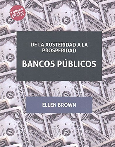 De la Austeridad a la Prosperidad Bancos Públicos (Plural) por Ellen Brown