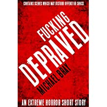 Fucking Depraved: An extreme horror short story: WARNING: Contains scenes which may disturb or offend