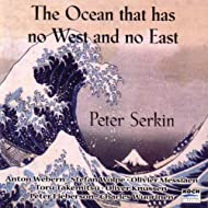 "Serkin, Peter: ""the Ocean Has No East & West"" - Music By Webern, Messiaen, Takemitsu, Wolpe, Knussen"