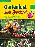 Gartenlust zum Spartarif. Zier-, Obst- und Nutzgärten günstig anlegen, pflanzen und pflegen