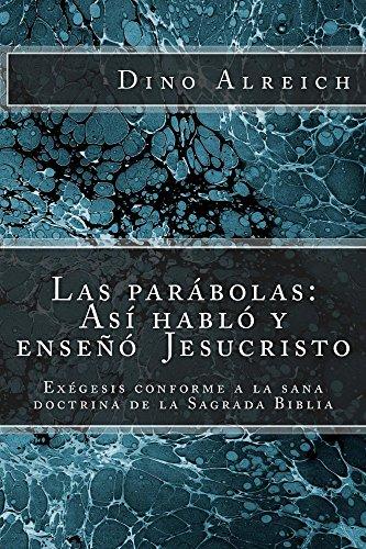 Las parábolas: Así habló y enseñó  Jesucristo: Exégesis conforme a la sana  doctrina de la Sagrada Biblia por Dino Alreich