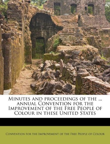 Minutes and proceedings of the ... annual Convention for the Improvement of the Free People of Colour in these United States