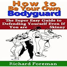 How to Be Your Own Bodyguard: The Super Easy Guide to Defending Yourself Even if You Are Skinny