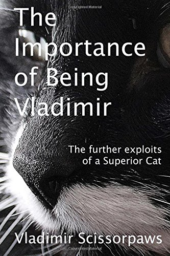 The Importance of Being Vladimir: The further exploits of a Superior Cat: Volume 2 (The Life and Times of a Superior Cat)