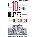 I 10 segreti dell'arte del successo: Entra nel tuo cervello per realizzare i tuoi sogni piú nascosti