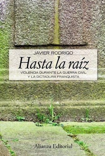 Hasta la raiz/ Until the Root: Violencia durante la guerra civil y la dictadura franquista/ Violence During the Civil War and Franco Dictatorship (Alianza Ensayo)