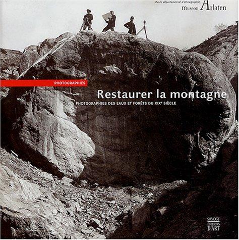 Restaurer la montagne : Photographies des Eaux et Forêts du XIXe siècle par Benoît Coutancier, Gérard Brugnot, Luce Lebart