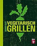 Sehr gut vegetarisch grillen: Vollwertige Gemüsegerichte vom Grill