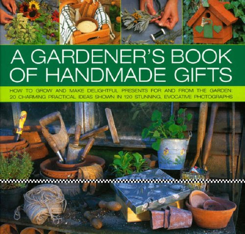 A Gardener's Book of Handmade Gifts: How to Grow and Make Delightful Presents for and from the Garden - 20 Charming Practical Ideas Shown in 120 Stunning and Evocative Photographs