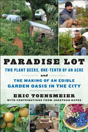 Paradise Lot: Two Plant Geeks, One-Tenth of an Acre, and the Making of an Edible Garden Oasis in the City (English Edition)