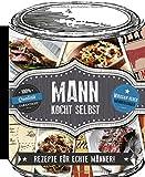 Mann kocht selbst: Rezepte für echte Männer!