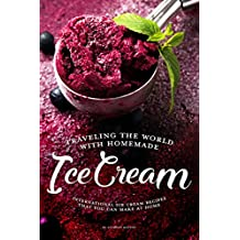 Traveling the World with Homemade Ice Cream: International Ice Cream Recipes That You Can Make at Home (English Edition)
