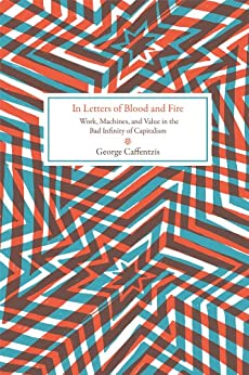 In Letters of Blood and Fire: Work, Machines, and Value in the Bad Infinity of Capitalism (Common Notions) (English Edition) von [Caffentzis, George]
